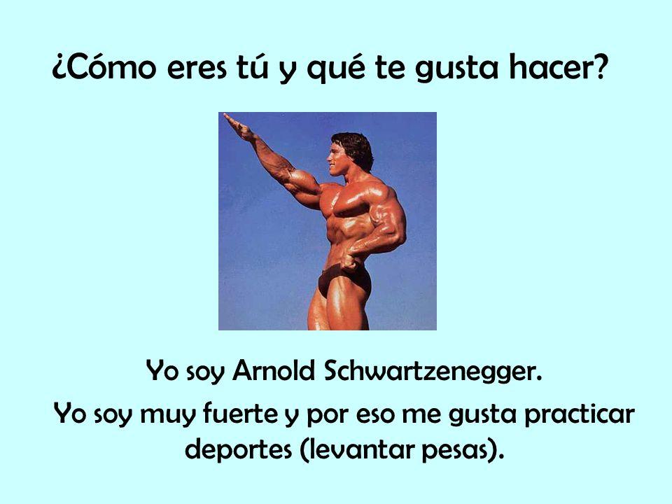 ¿Cómo eres tú y qué te gusta hacer? Yo soy Arnold Schwartzenegger. Yo soy muy fuerte y por eso me gusta practicar deportes (levantar pesas).