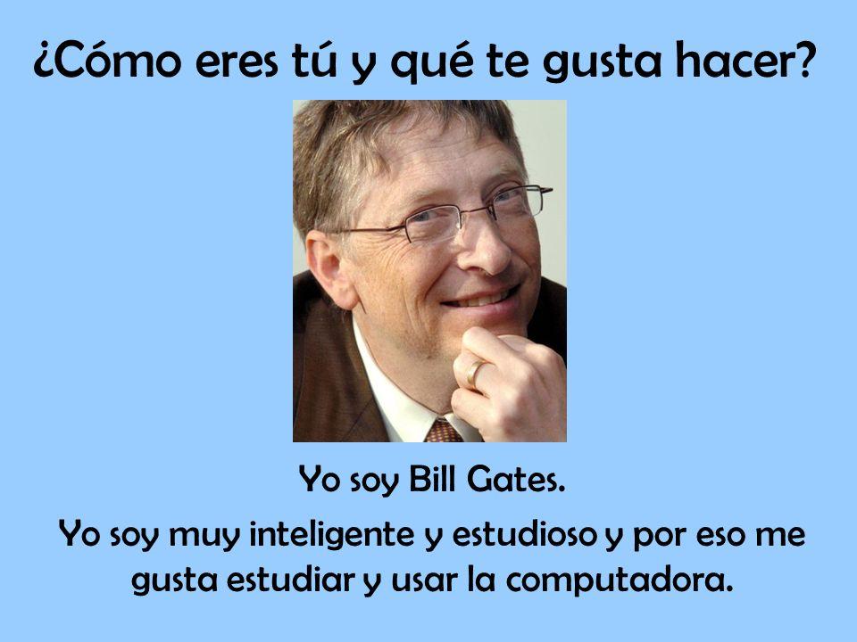 Yo soy Bill Gates. Yo soy muy inteligente y estudioso y por eso me gusta estudiar y usar la computadora.
