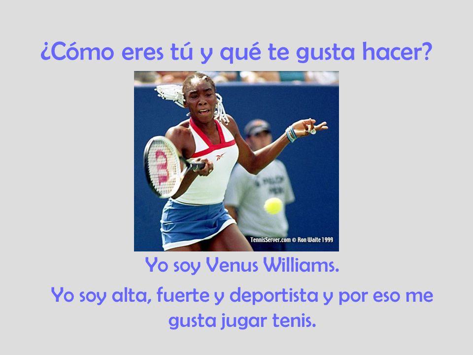 ¿Cómo eres tú y qué te gusta hacer? Yo soy Venus Williams. Yo soy alta, fuerte y deportista y por eso me gusta jugar tenis.