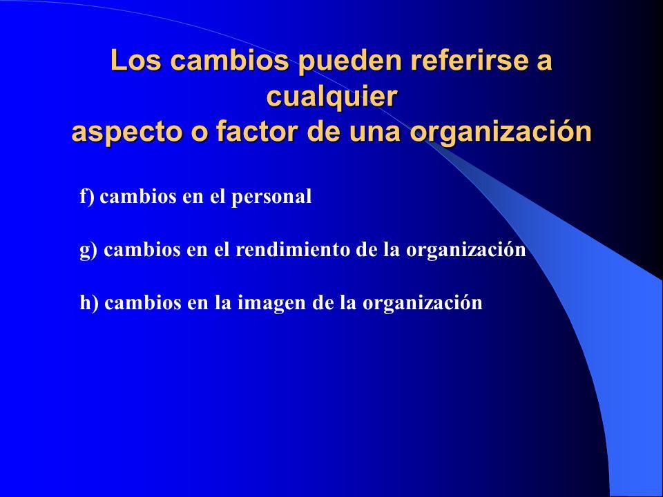 Los cambios pueden referirse a cualquier aspecto o factor de una organización a) cambios en la estructura básica de la organización b)cambios en tarea