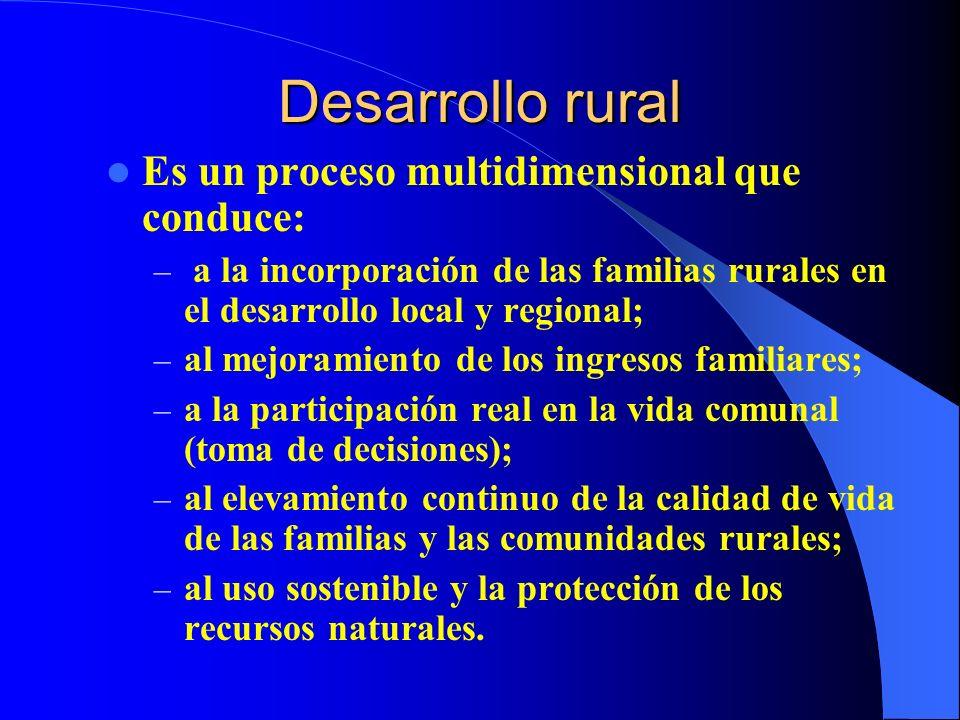 Desarrollo rural Es un proceso multidimensional que conduce: – a la incorporación de las familias rurales en el desarrollo local y regional; – al mejoramiento de los ingresos familiares; – a la participación real en la vida comunal (toma de decisiones); – al elevamiento continuo de la calidad de vida de las familias y las comunidades rurales; – al uso sostenible y la protección de los recursos naturales.
