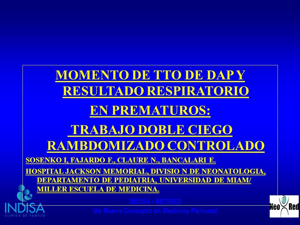 INDISA - NEORED Un Nuevo Concepto en Medicina Perinatal MOMENTO DE TTO DE DAP Y RESULTADO RESPIRATORIO EN PREMATUROS: TRABAJO DOBLE CIEGO RAMBDOMIZADO CONTROLADO SOSENKO I, FAJARDO F., CLAURE N., BANCALARI E.