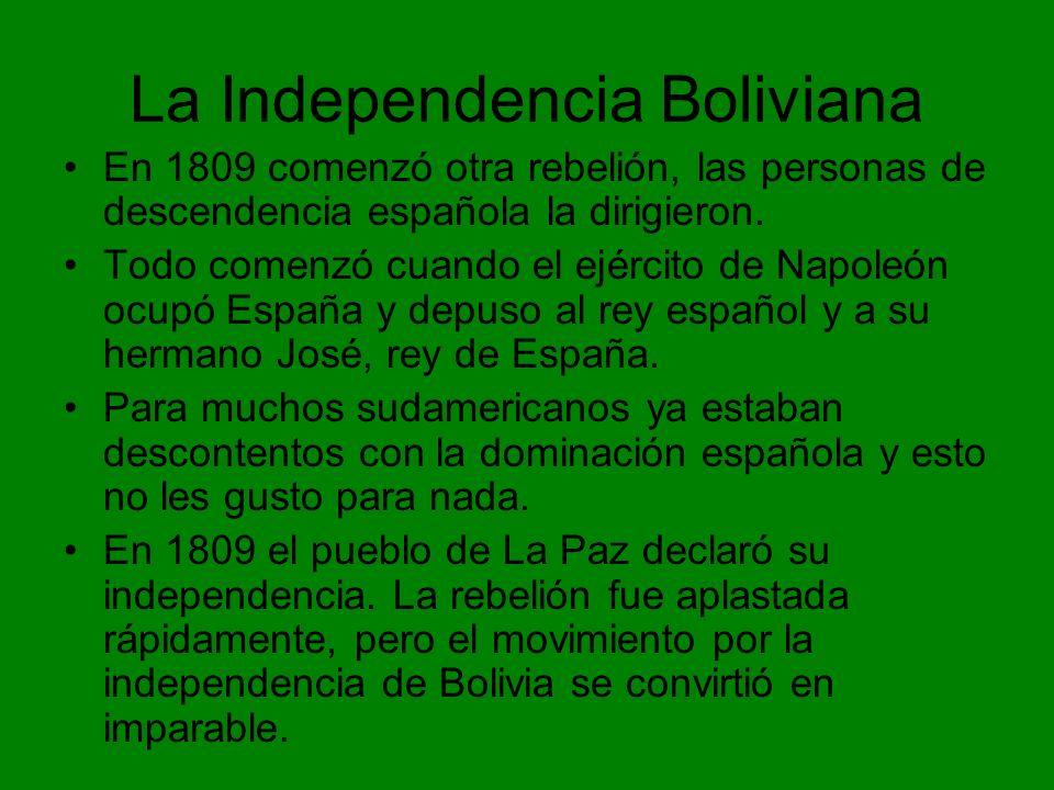 La Independencia Boliviana En 1809 comenzó otra rebelión, las personas de descendencia española la dirigieron. Todo comenzó cuando el ejército de Napo