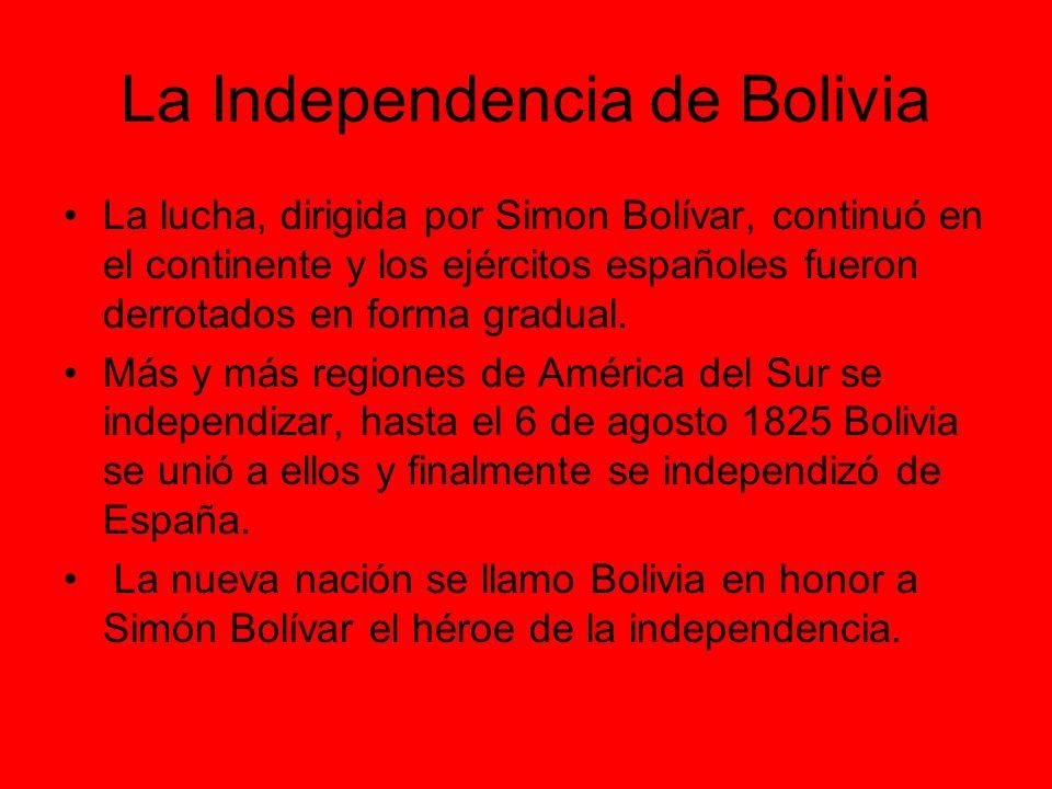 La Independencia de Bolivia La lucha, dirigida por Simon Bolívar, continuó en el continente y los ejércitos españoles fueron derrotados en forma gradu