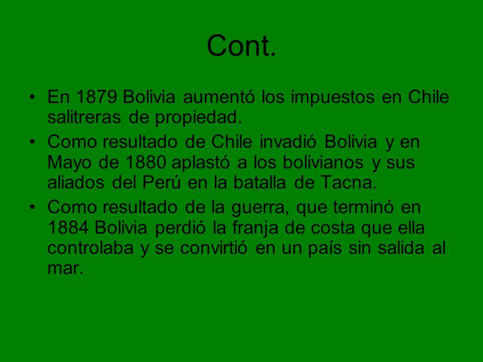 Cont. En 1879 Bolivia aumentó los impuestos en Chile salitreras de propiedad. Como resultado de Chile invadió Bolivia y en Mayo de 1880 aplastó a los