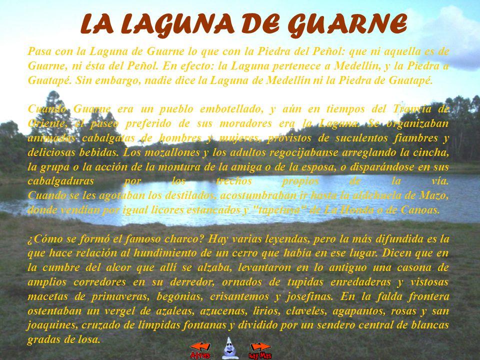 LA LAGUNA DE GUARNE Pasa con la Laguna de Guarne lo que con la Piedra del Peñol: que ni aquella es de Guarne, ni ésta del Peñol. En efecto: la Laguna