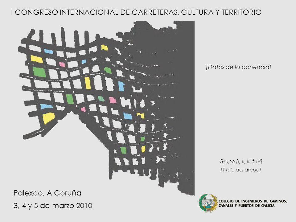 Grupo [I, II, III ó IV] – [Título del grupo] I Congreso Internacional de Carreteras, Cultura y Territorio A Coruña – 3, 4 y 5 de marzo de 2010 I CONGRESO INTERNACIONAL DE CARRETERAS, CULTURA Y TERRITORIO Palexco, A Coruña 3, 4 y 5 de marzo 2010 Grupo [I, II, III ó IV] [Título del grupo] [Datos de la ponencia]