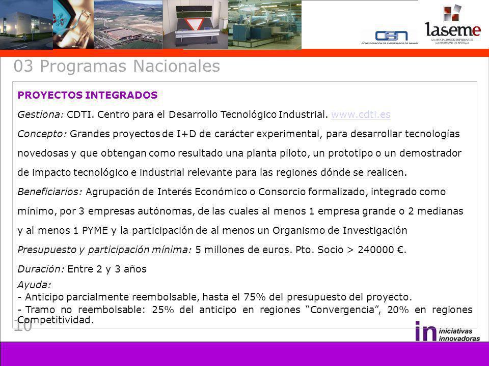 10 03 Programas Nacionales PROYECTOS INTEGRADOS Gestiona: CDTI. Centro para el Desarrollo Tecnológico Industrial. www.cdti.eswww.cdti.es Concepto: Gra