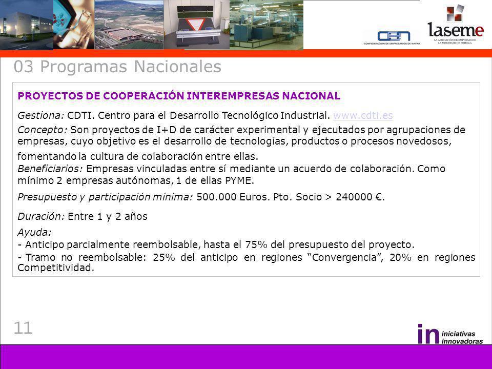 11 03 Programas Nacionales PROYECTOS DE COOPERACIÓN INTEREMPRESAS NACIONAL Gestiona: CDTI. Centro para el Desarrollo Tecnológico Industrial. www.cdti.