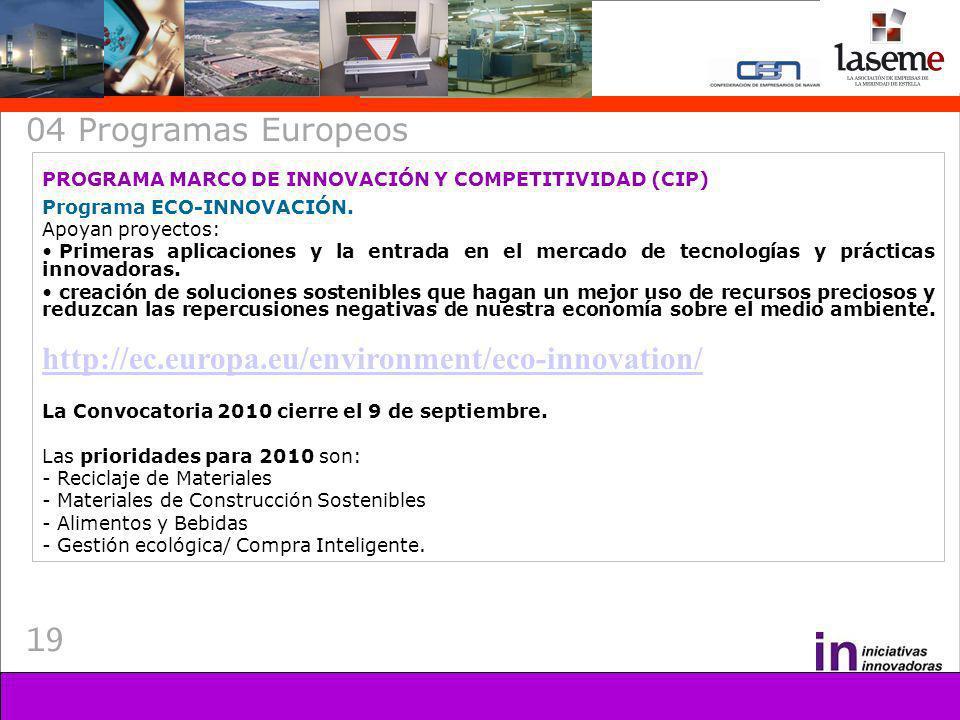 19 04 Programas Europeos PROGRAMA MARCO DE INNOVACIÓN Y COMPETITIVIDAD (CIP) Programa ECO-INNOVACIÓN. Apoyan proyectos: Primeras aplicaciones y la ent