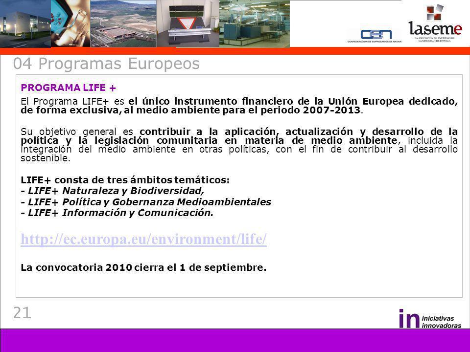 21 04 Programas Europeos PROGRAMA LIFE + El Programa LIFE+ es el único instrumento financiero de la Unión Europea dedicado, de forma exclusiva, al medio ambiente para el periodo 2007-2013.