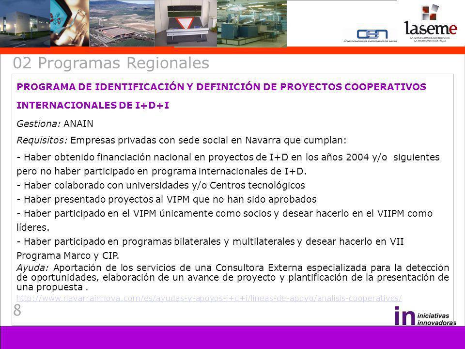 8 02 Programas Regionales PROGRAMA DE IDENTIFICACIÓN Y DEFINICIÓN DE PROYECTOS COOPERATIVOS INTERNACIONALES DE I+D+I Gestiona: ANAIN Requisitos: Empre