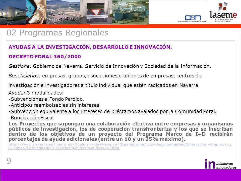 9 02 Programas Regionales AYUDAS A LA INVESTIGACIÓN, DESARROLLO E INNOVACIÓN. DECRETO FORAL 360/2000 Gestiona: Gobierno de Navarra. Servicio de Innova
