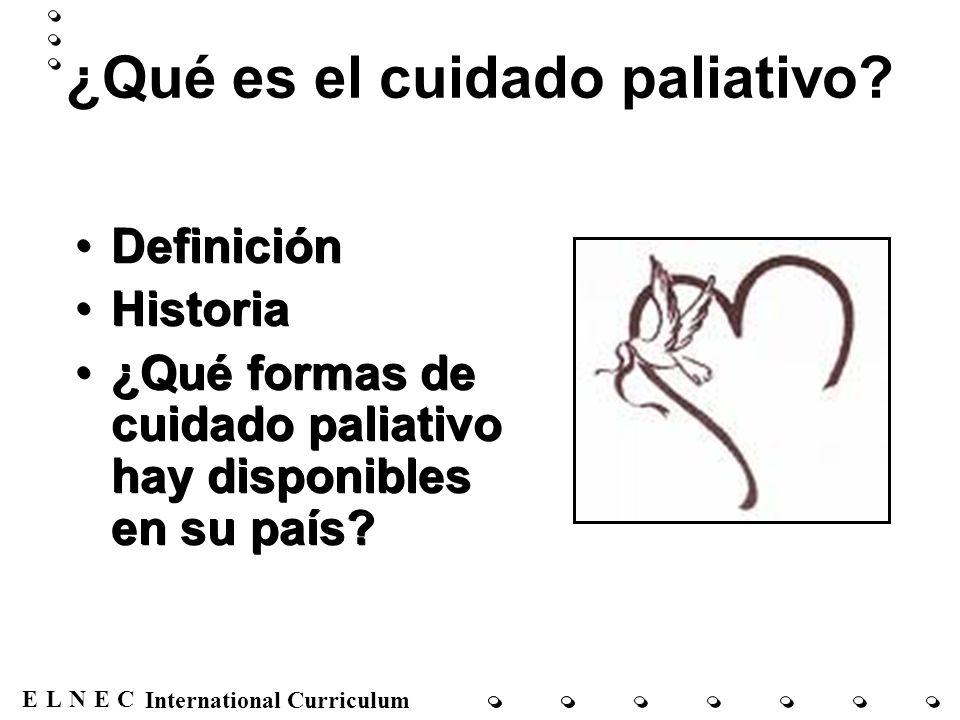 ENECL International Curriculum ¿Qué es el cuidado paliativo? Definición Historia ¿Qué formas de cuidado paliativo hay disponibles en su país? Definici