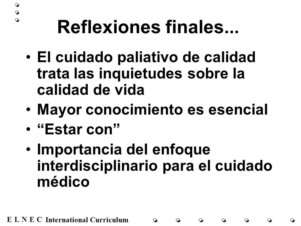 ENECL International Curriculum Reflexiones finales... El cuidado paliativo de calidad trata las inquietudes sobre la calidad de vida Mayor conocimient