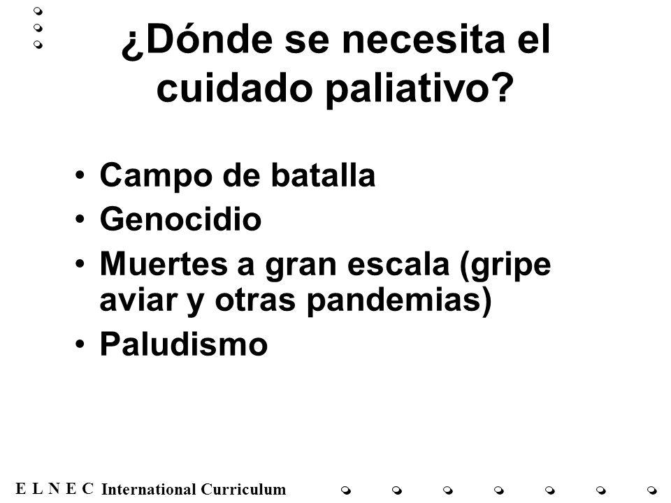 ENECL International Curriculum ¿Dónde se necesita el cuidado paliativo? Campo de batalla Genocidio Muertes a gran escala (gripe aviar y otras pandemia