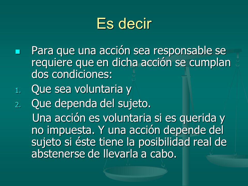 Es decir Para que una acción sea responsable se requiere que en dicha acción se cumplan dos condiciones: Para que una acción sea responsable se requie