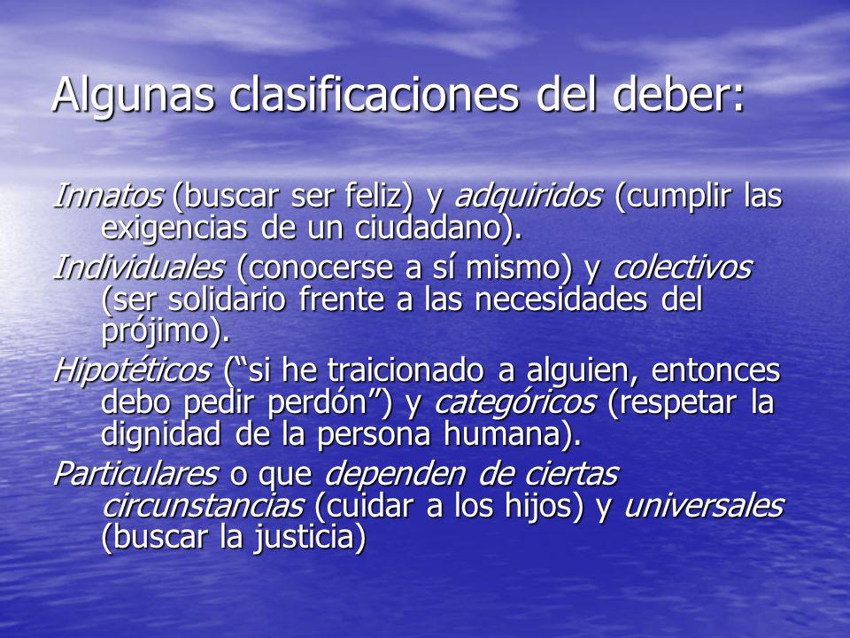 Algunas clasificaciones del deber: Innatos (buscar ser feliz) y adquiridos (cumplir las exigencias de un ciudadano). Individuales (conocerse a sí mism