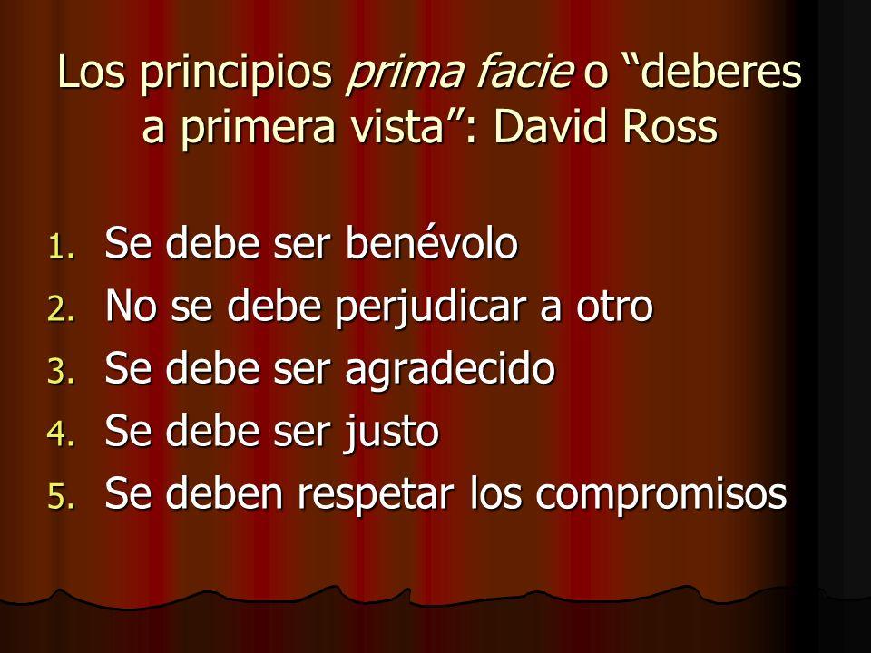 Los principios prima facie o deberes a primera vista: David Ross 1. Se debe ser benévolo 2. No se debe perjudicar a otro 3. Se debe ser agradecido 4.