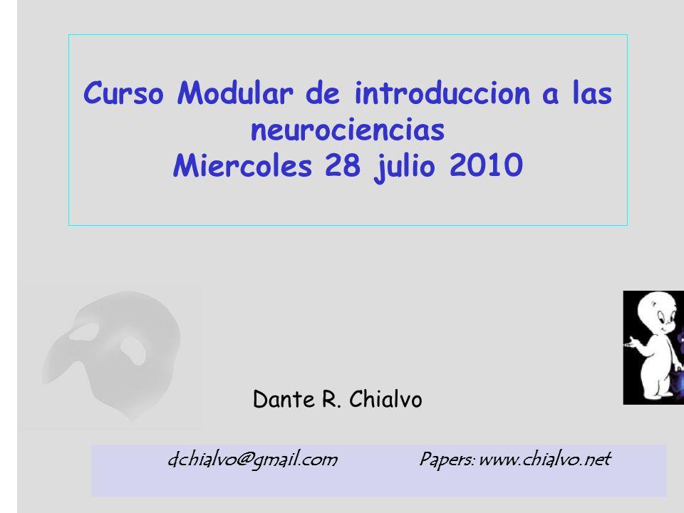 Curso Modular de introduccion a las neurociencias Miercoles 28 julio 2010 Dante R. Chialvo dchialvo@gmail.com Papers: www.chialvo.net