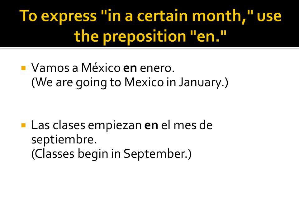 Vamos a México en enero. (We are going to Mexico in January.) Las clases empiezan en el mes de septiembre. (Classes begin in September.)