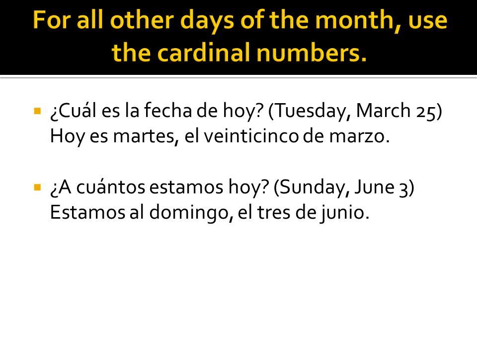¿Cuál es la fecha de hoy? (Tuesday, March 25) Hoy es martes, el veinticinco de marzo. ¿A cuántos estamos hoy? (Sunday, June 3) Estamos al domingo, el