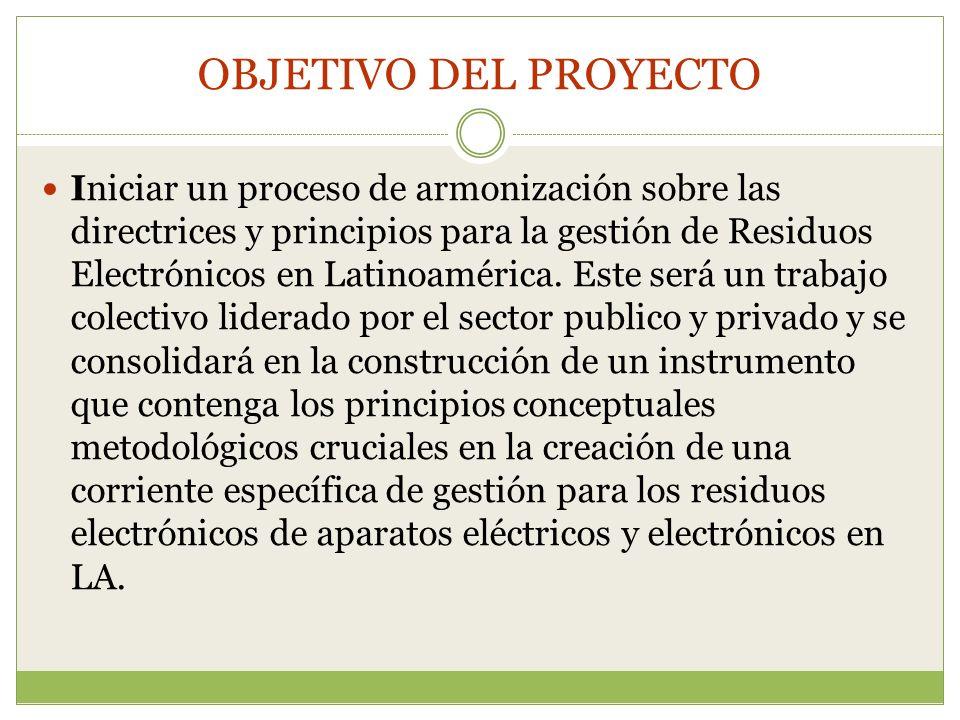 OBJETIVO DEL PROYECTO Iniciar un proceso de armonización sobre las directrices y principios para la gestión de Residuos Electrónicos en Latinoamérica.