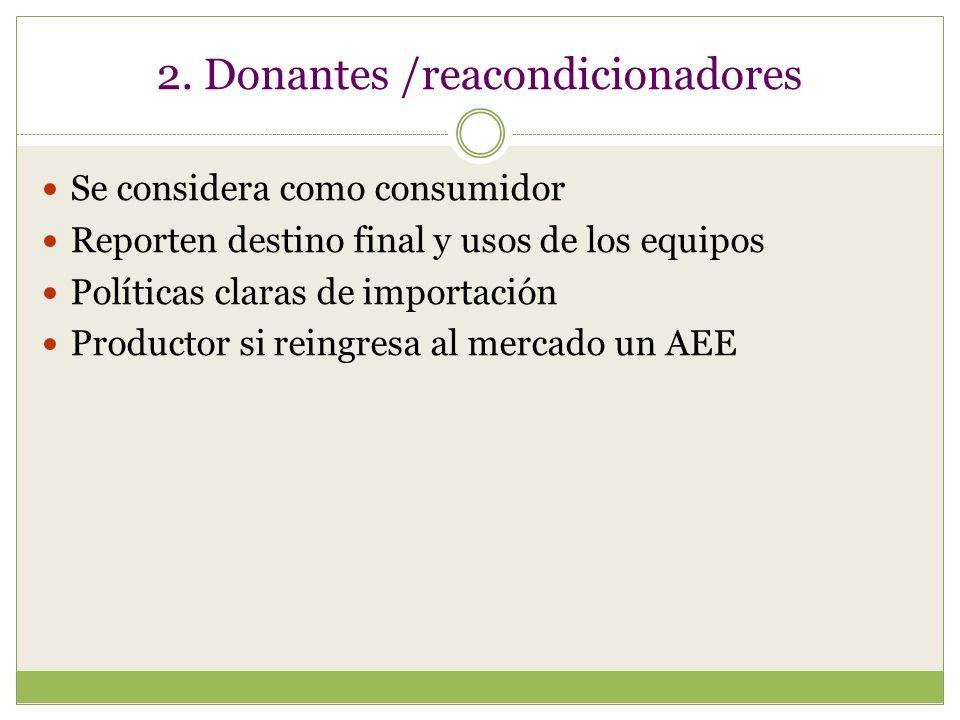 2. Donantes /reacondicionadores Se considera como consumidor Reporten destino final y usos de los equipos Políticas claras de importación Productor si
