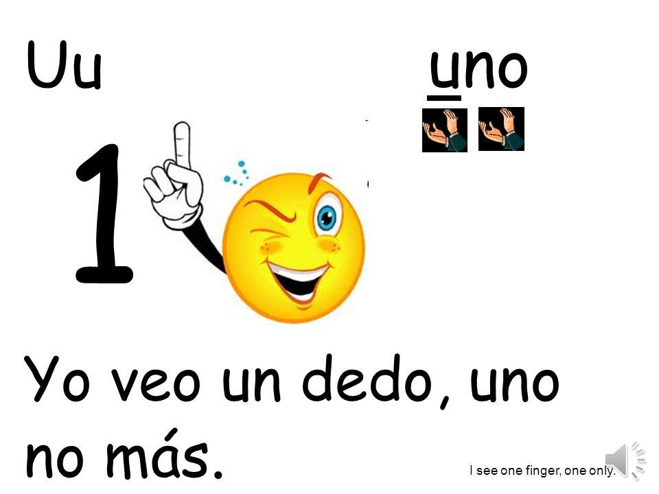 uno Yo veo un dedo, uno no más. I see one finger, one only. Uu 1