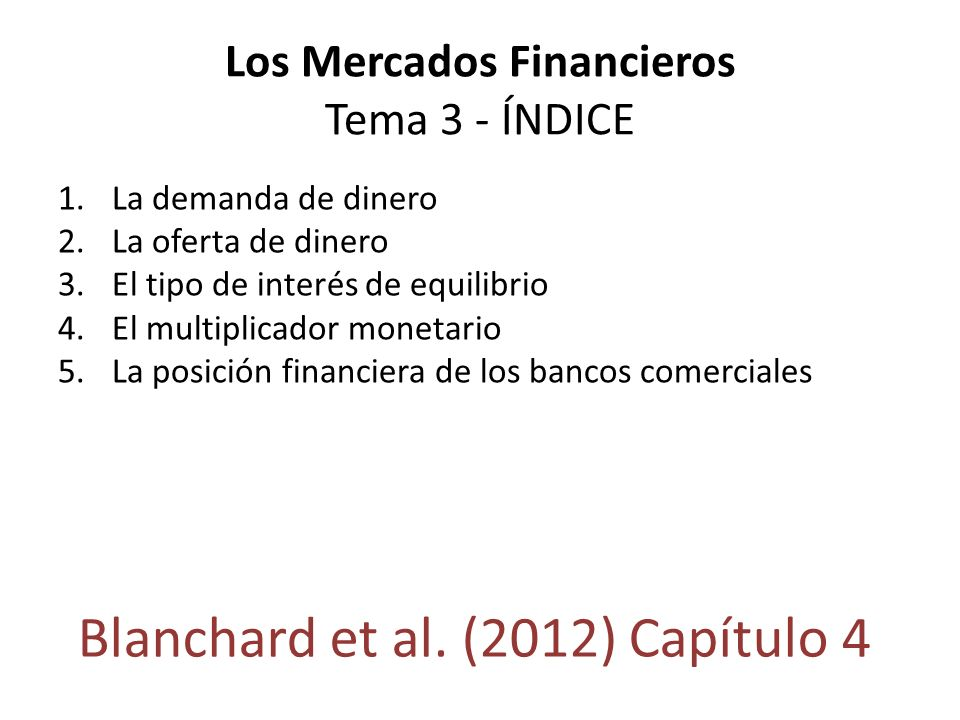 Los Mercados Financieros Tema 3 - ÍNDICE 1.La demanda de dinero 2.La oferta de dinero 3.El tipo de interés de equilibrio 4.El multiplicador monetario
