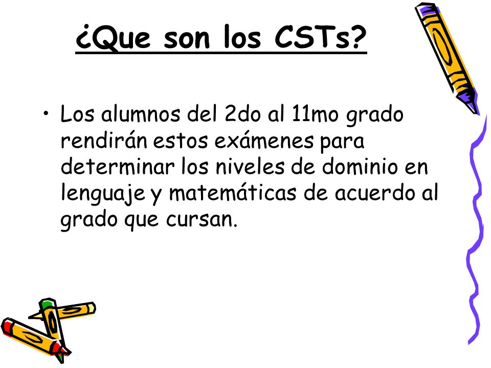 ¿Que son los CSTs? Los alumnos del 2do al 11mo grado rendirán estos exámenes para determinar los niveles de dominio en lenguaje y matemáticas de acuer