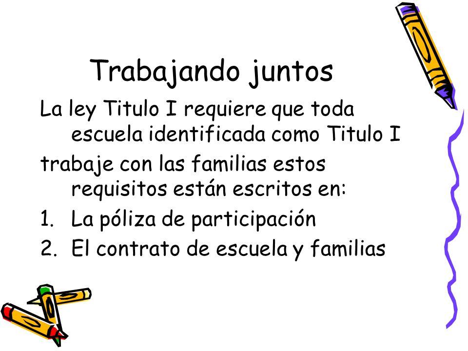 Trabajando juntos La ley Titulo I requiere que toda escuela identificada como Titulo I trabaje con las familias estos requisitos están escritos en: 1.