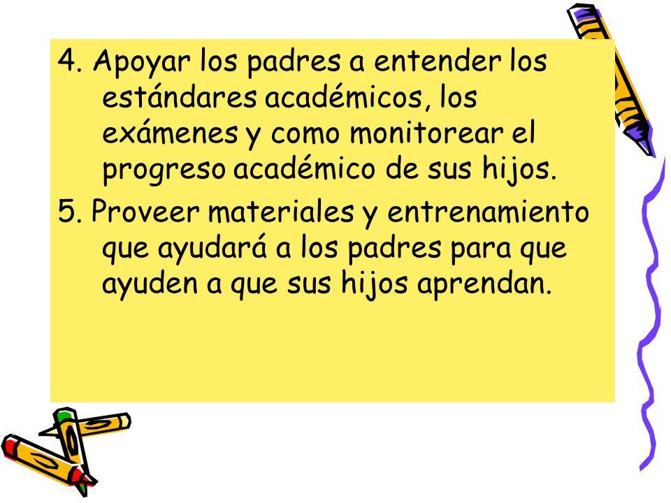 4. Apoyar los padres a entender los estándares académicos, los exámenes y como monitorear el progreso académico de sus hijos. 5. Proveer materiales y