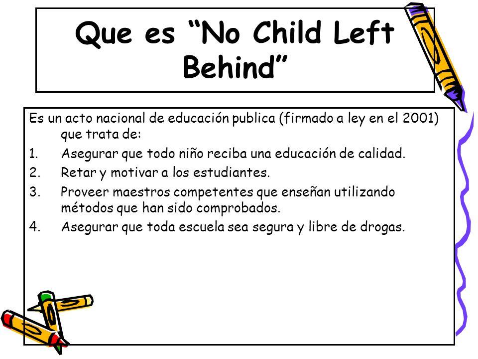 Que es No Child Left Behind Es un acto nacional de educación publica (firmado a ley en el 2001) que trata de: 1.Asegurar que todo niño reciba una educ