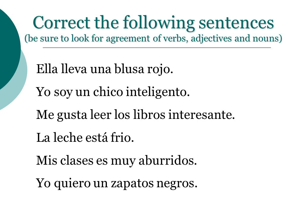Correct the following sentences (be sure to look for agreement of verbs, adjectives and nouns) Ella lleva una blusa rojo. Yo soy un chico inteligento.
