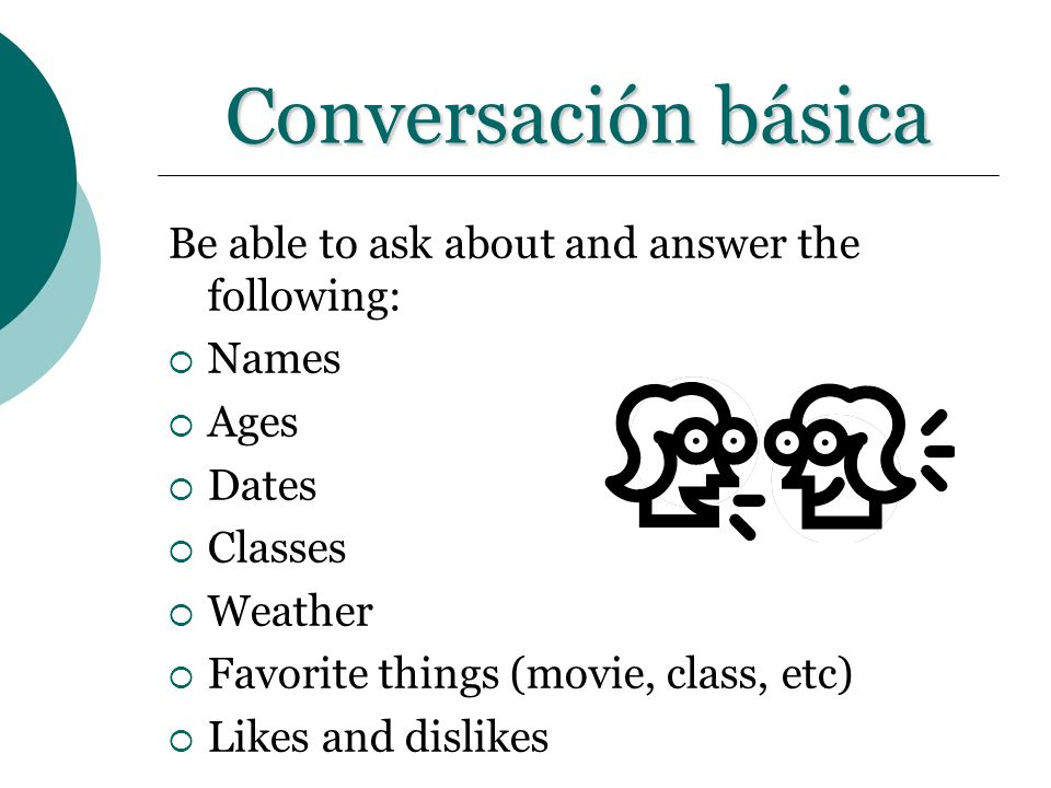 Conversación básica Be able to ask about and answer the following: Names Ages Dates Classes Weather Favorite things (movie, class, etc) Likes and disl