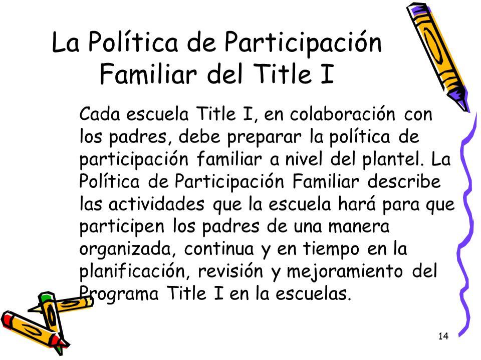 14 La Política de Participación Familiar del Title I Cada escuela Title I, en colaboración con los padres, debe preparar la política de participación