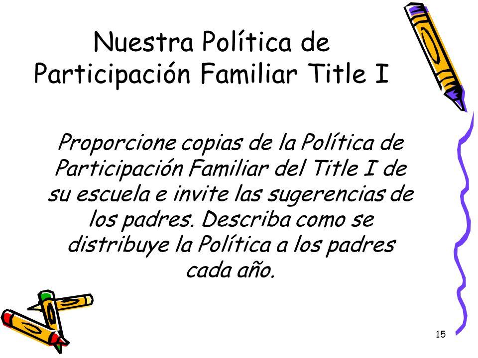 15 Nuestra Política de Participación Familiar Title I Proporcione copias de la Política de Participación Familiar del Title I de su escuela e invite l