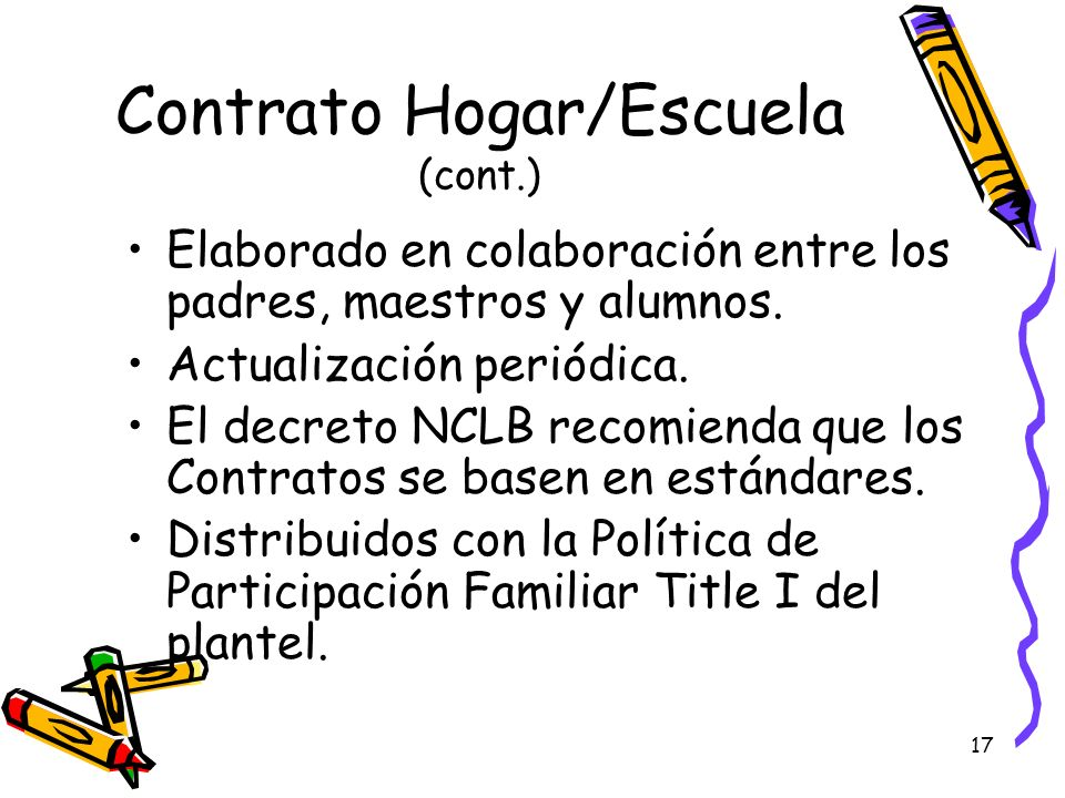 17 Contrato Hogar/Escuela (cont.) Elaborado en colaboración entre los padres, maestros y alumnos. Actualización periódica. El decreto NCLB recomienda