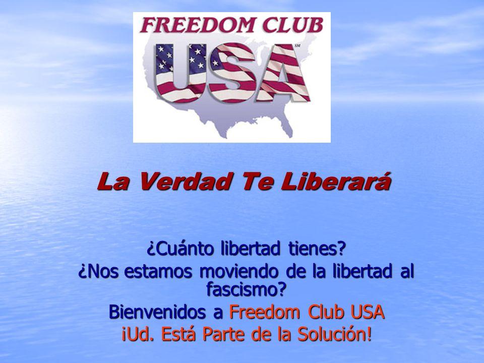 La Verdad Te Liberará ¿Cuánto libertad tienes? ¿Nos estamos moviendo de la libertad al fascismo? Bienvenidos a Freedom Club USA ¡Ud. Está Parte de la