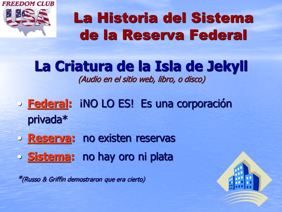 La Historia del Sistema de la Reserva Federal La Criatura de la Isla de Jekyll (Audio en el sitio web, libro, o disco) Federal: ¡NO LO ES! Es una corp