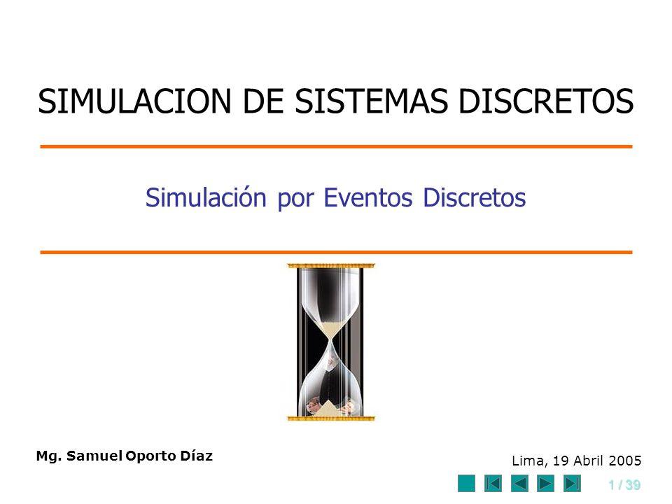 1 / 39 Simulación por Eventos Discretos Mg. Samuel Oporto Díaz Lima, 19 Abril 2005 SIMULACION DE SISTEMAS DISCRETOS