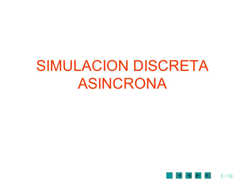 6 / 39 SIMULACION DISCRETA ASINCRONA