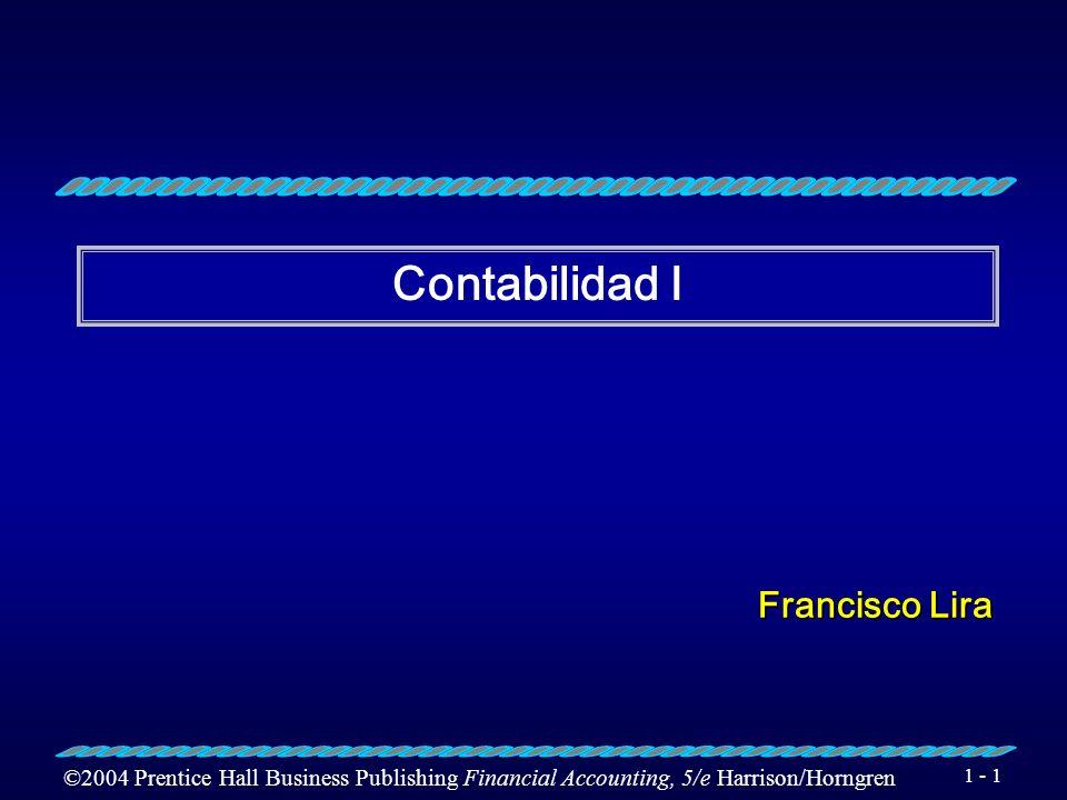 ©2004 Prentice Hall Business Publishing Financial Accounting, 5/e Harrison/Horngren 1 - 1 Contabilidad I Francisco Lira