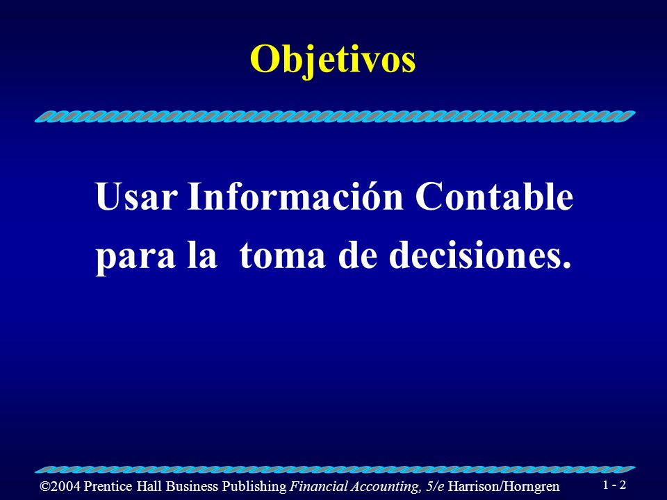 ©2004 Prentice Hall Business Publishing Financial Accounting, 5/e Harrison/Horngren 1 - 2 Objetivos Usar Información Contable para la toma de decision