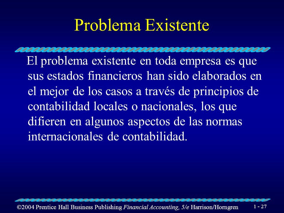 ©2004 Prentice Hall Business Publishing Financial Accounting, 5/e Harrison/Horngren 1 - 27 Problema Existente El problema existente en toda empresa es