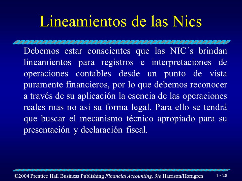 ©2004 Prentice Hall Business Publishing Financial Accounting, 5/e Harrison/Horngren 1 - 28 Lineamientos de las Nics Debemos estar conscientes que las