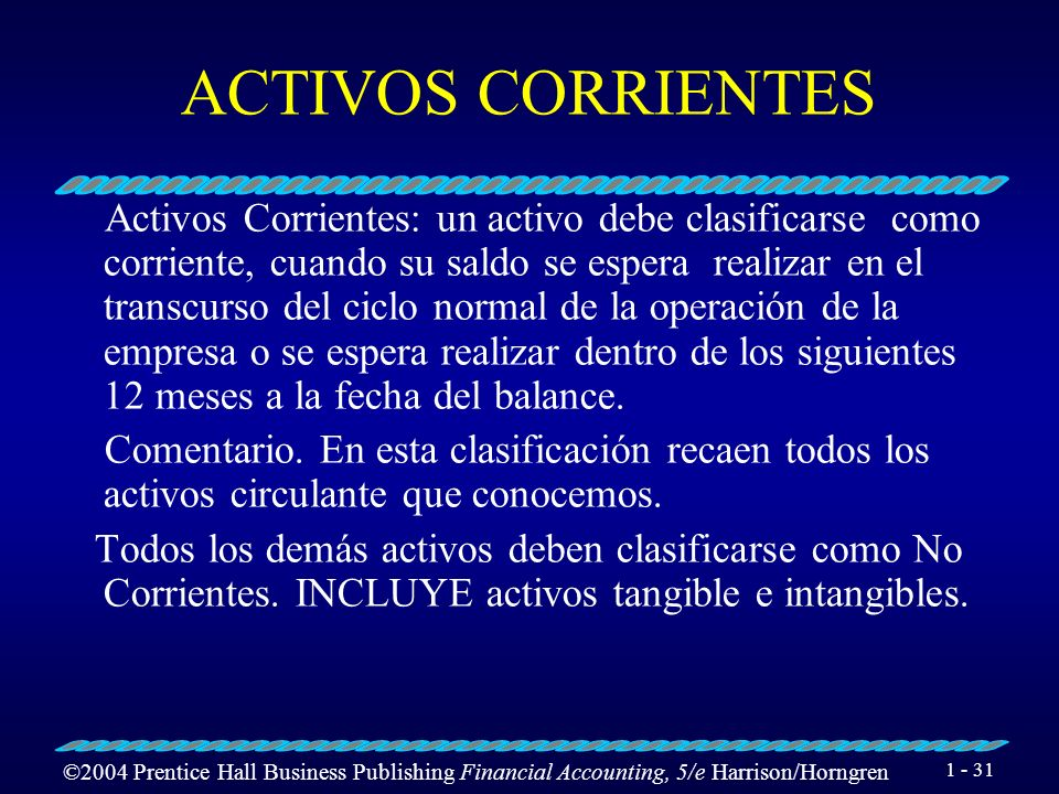 ©2004 Prentice Hall Business Publishing Financial Accounting, 5/e Harrison/Horngren 1 - 31 ACTIVOS CORRIENTES Activos Corrientes: un activo debe clasi