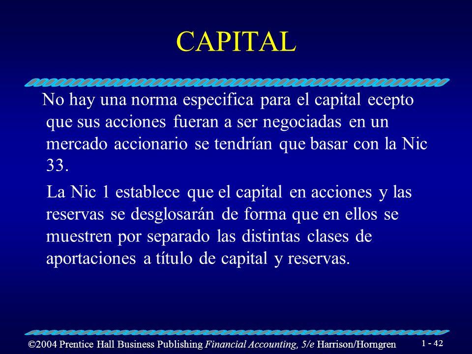 ©2004 Prentice Hall Business Publishing Financial Accounting, 5/e Harrison/Horngren 1 - 42 CAPITAL No hay una norma especifica para el capital ecepto