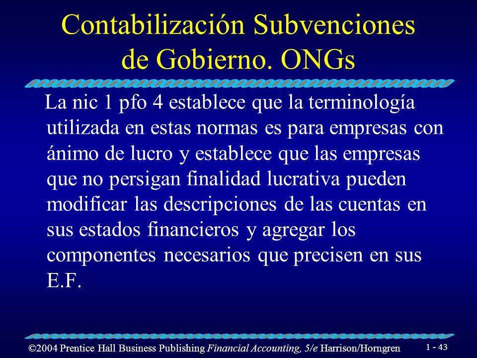 ©2004 Prentice Hall Business Publishing Financial Accounting, 5/e Harrison/Horngren 1 - 43 Contabilización Subvenciones de Gobierno. ONGs La nic 1 pfo